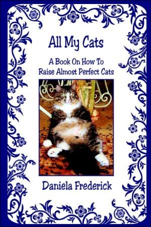 All My Cats - A Book On How To Raise Almost Perfect Cats book written by Daniela Frederick