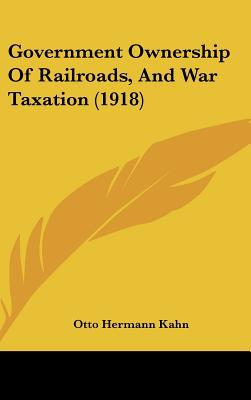 Government Ownership of Railroads, and War Taxation (1918) written by Kahn, Otto Hermann