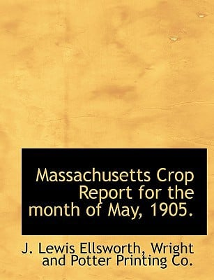 Massachusetts Crop Report for the Month of May, 1905. book written by Ellsworth, J. Lewis , Wright and Potter Printing Co, And Potter Printing Co , Wright and Potter Printing Co