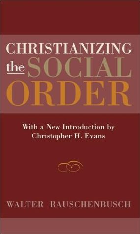 Christianizing the Social Order: With a New Introduction by Christopher H. Evans book written by Walter Rauschenbusch