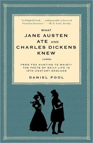 What Jane Austen Ate and Charles Dickens Knew: From Fox Hunting to Whist - the Facts of Daily Life in Nineteenth-Century England book written by Daniel Pool