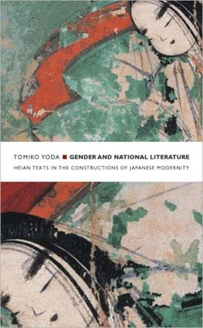 Gender and National Literature: Heian Texts in the Constructions of Japanese Modernity written by Tomiko Yoda