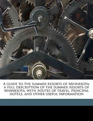 A   Guide to the Summer Resorts of Minnesota; A Full Description of the Summer Resorts of Minnesota, with Routes of Travel, Principal Hotels, and Othe book written by Ogden, D. H. [From Old Catalog]