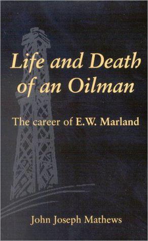 Life and Death of an Oilman: The Career of E. W. Marland book written by John Joseph Mathews