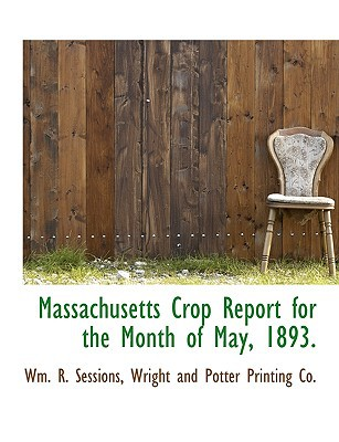 Massachusetts Crop Report for the Month of May, 1893. book written by Sessions, Wm R. , Wright and Potter Printing Co, And Potter Printing Co , Wright and Potter Printing Co