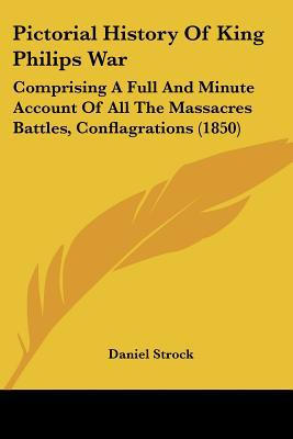 Pictorial History Of King Philips War: Comprising A Full And Minute Account Of All The Massa... written by Daniel Strock