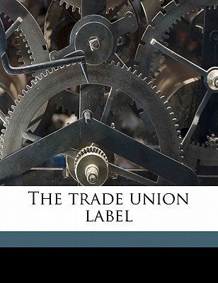 The Trade Union Label book written by Spedden, Ernest R. B. 1881
