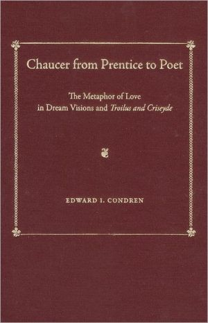 Chaucer from Prentice to Poet: The Metaphor of Love in Dream Visions and <i>Troilus and Criseyde</i> book written by Edward I. Condren