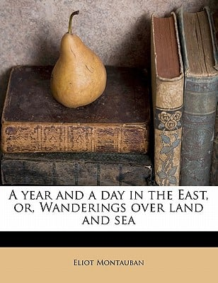 A Year and a Day in the East, Or, Wanderings Over Land and Sea book written by Montauban, Eliot