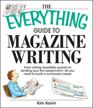 The Everything Guide To Magazine Writing: From Writing Irresistible Queries to Landing Your First Assignment-all You Need to Build a Successful Career book written by Kim Kavin