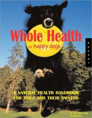 Whole Health for Happy Dogs: A Natural Health Handbook for Dogs and Their Owners book written by Jill Elliot