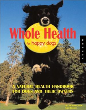Whole Health for Happy Dogs: A Natural Health Handbook for Dogs and Their Owners written by Jill Elliot