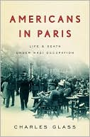 Americans in Paris: Life and Death Under Nazi Occupation book written by Charles Glass