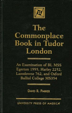 The Commonplace Book in Tudor London: An Examination of BL MSS Egerton 1995, Harley 2252, Lansdowne 762, and Oxford Balliol College, MS 354 book written by David R. Parker
