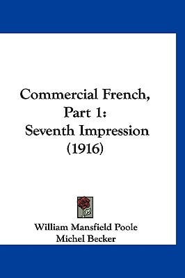Commercial French, Part 1: Seventh Impression (1916) written by Poole, William Mansfield , Becker, Michel