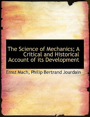 The Science of Mechanics; A Critical and Historical Account of its Development book written by Ernst Mach, Philip Bertrand Jour...