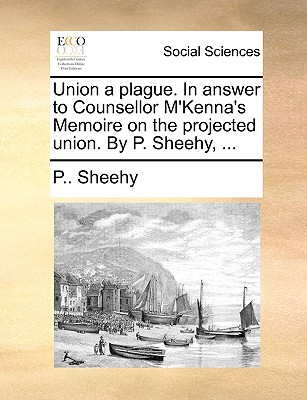 Union a Plague. in Answer to Counsellor M'Kenna's Memoire on the Projected Union. by P. Sheehy, ... written by Sheehy, P.