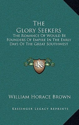 The Glory Seekers: The Romance of Would Be Founders of Empire in the Early Days of the Great Southwest book written by Brown, William Horace
