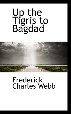 Up the Tigris to Bagdad written by Webb, Frederick Charles