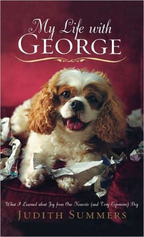 My Life with George: What I Learned about Joy from One Neurotic (And Very Expensive) Dog book written by Judith Summers