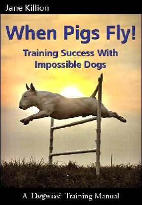 When Pigs Fly: Training Success with Impossible Dogs book written by Jane Killion