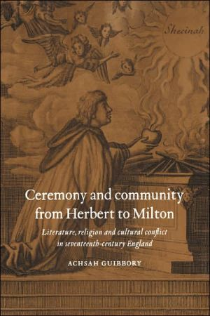 Ceremony and Community from Herbert to Milton: Literature, Religion, and Cultural Conflict in Seventeenth-Century England book written by Achsah Guibbory
