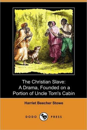 The Christian Slave book written by Harriet Beecher Stowe
