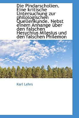 Die Pindarscholien. Eine Kritische Untersuchung Zur Philologischen Quellenkunde. Nebst Einem Anhange book written by Lehrs, Karl