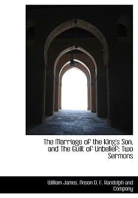 The Marriage of the King's Son, and the Guilt of Unbelief: Two Sermons book written by James, William , Anson D. F. Randolph and Company, D. F. , Anson D. F. Randolph and Company