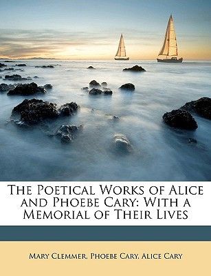 The Poetical Works of Alice and Phoebe Cary: With a Memorial of Their Lives written by Clemmer, Mary , Cary, Phoebe , Cary, Alice