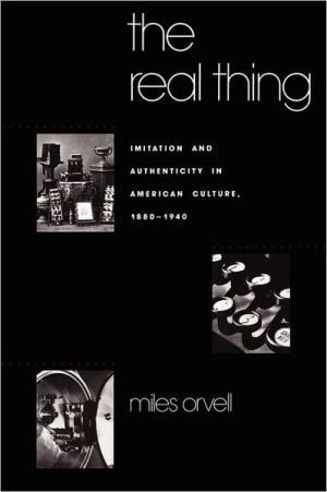 The Real Thing: Imitation and Authenticity in American Culture, 1880-1940 book written by Miles Orvell