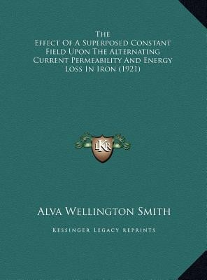 The Effect of a Superposed Constant Field Upon the Alternating Current Permeability and Energy Loss in Iron (1921) book written by Smith, Alva Wellington