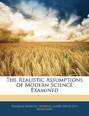 The Realistic Assumptions of Modern Science Examined book written by Thomas Martin Herbert, James Mus...