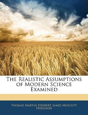 The Realistic Assumptions of Modern Science Examined written by Thomas Martin Herbert, James Mus...
