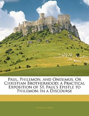 Paul, Philemon, and Onesimus, or Christian Brotherhood; A Practical Exposition of St. Paul's Epistle to Philemon: In a Discourse book written by Parry, Thomas