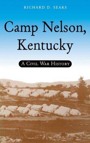 Camp Nelson, Kentucky: A Civil War History book written by Richard D. Sears