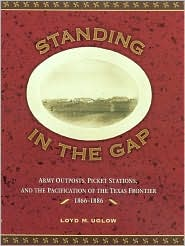Standing in the Gap: Army Outposts, Picket Stations, and the Pacification of the Texas Frontier, 1866-1886 book written by Loyd Uglow