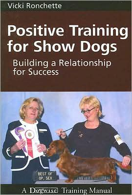 Positive Training for Show Dogs: Building a Relationship for Success book written by Vicki M. Ronchette
