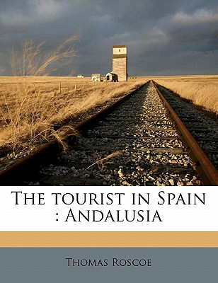 The Tourist in Spain: Andalusia book written by Roscoe, Thomas