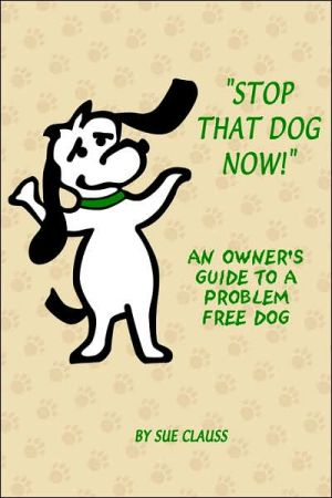 Stop That Dog Now! an Owner's Guide to a Problem Free Dog book written by Sue Clauss