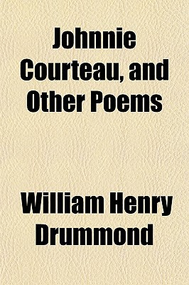 Johnnie Courteau, and Other Poems book written by Drummond, William Henry