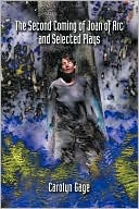 The Second Coming Of Joan Of Arc And Selected Plays book written by Carolyn Gage
