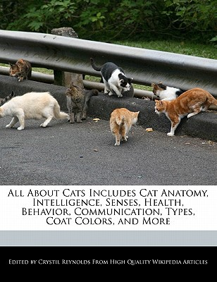 All about Cats Includes Cat Anatomy, Intelligence, Senses, Health, Behavior, Communication, Types, Coat Colors, and More book written by Crystil Reynolds