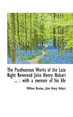 The Posthumous Works of the Late Right Reverend John Henry Hobart ...: With a Memoir of His Life written by Berrian, William , Hobart, John Henry
