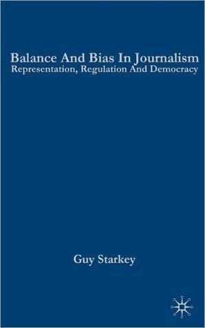 Balance and Bias in Journalism: Representation, Regulation and Democracy book written by Guy Starkey