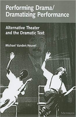 Performing Drama/Dramatizing Performance: Alternative Theater and the Dramatic Text book written by Michael Vanden Heuvel