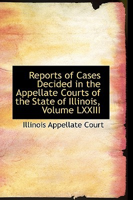 Reports of Cases Decided in the Appellate Courts of the State of Illinois, Volume LXXIII book written by Court, Illinois Appellate