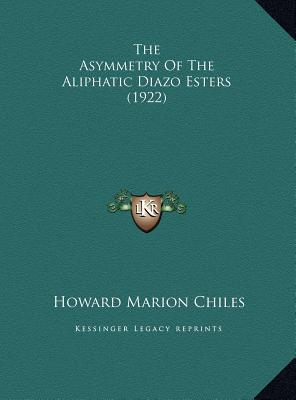The Asymmetry of the Aliphatic Diazo Esters (1922) book written by Chiles, Howard Marion
