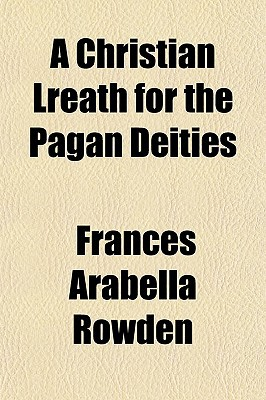 A Christian Lreath for the Pagan Deities written by Rowden, Frances Arabella