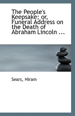 The People's Keepsake; Or, Funeral Address on the Death of Abraham Lincoln ... book written by Hiram, Sears